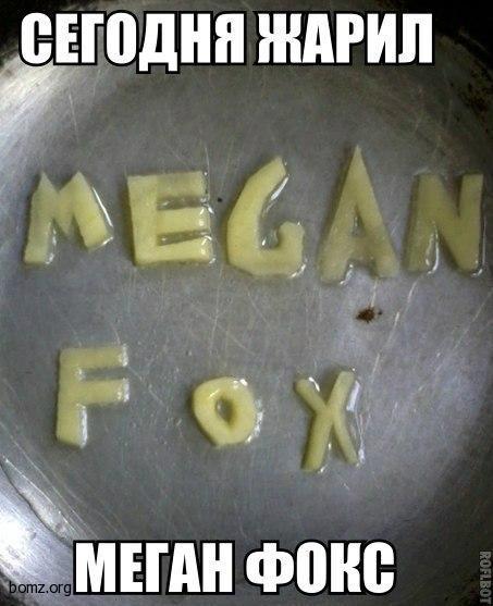 Сегодня жарил Megan Fox